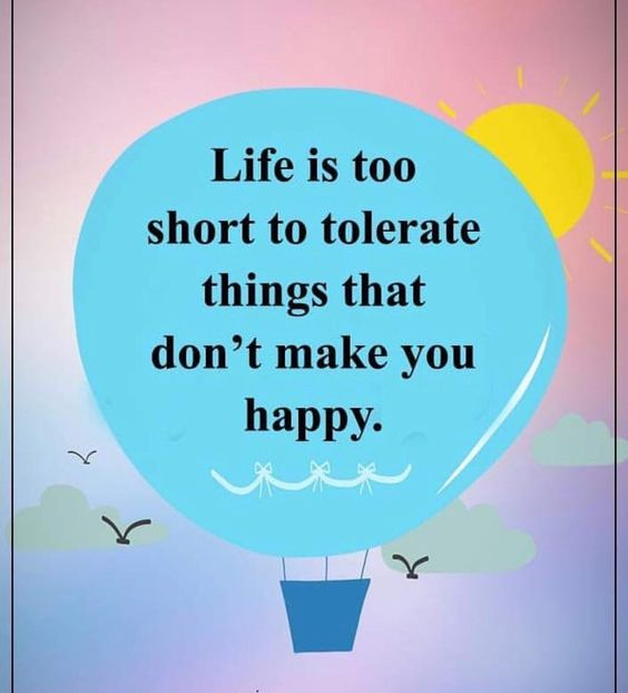 life is too short to tolerate things that dont make you happy